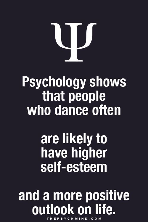 Psychology shows that people who dance often - are likely to have higher self-esteem - and a more positive outlook on life. ... I knew it!! ;)