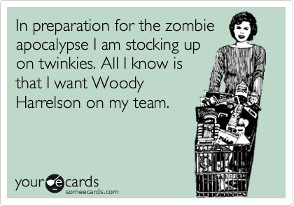 In preparation for the zombie apocalypse I am stocking up on twinkies. All I know is that I want Woody Harrelson on my team.
