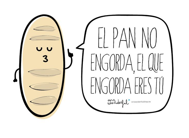 El pan no engorda, el que engorda eres tú. -by Mr. Wonderful