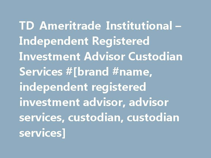 TD Ameritrade Institutional – Independent Registered Investment Advisor Custodian Services #[brand #name, independent registered investment advisor, advisor services, custodian, custodian services] http://oregon.nef2.com/td-ameritrade-institutional-independent-registered-investment-advisor-custodian-services-brand-name-independent-registered-investment-advisor-advisor-services-custodian-custodian-services/  # Advisors have not received remuneration for participation in providing these…