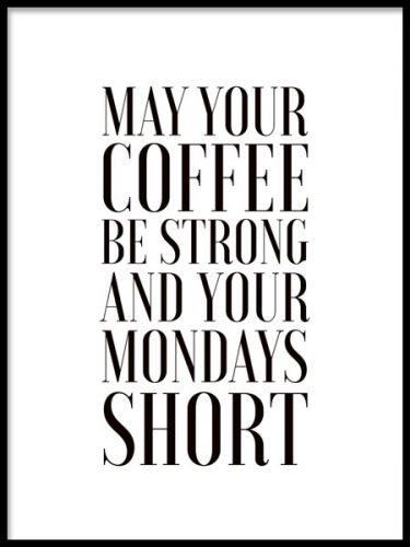 Poster med text may your coffe be strong and your mondays short. Snygg kökstavla med kaffe text. Kökstavlor med text i svartvitt. www.desenio.se