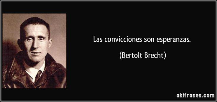 Las convicciones son esperanzas. (Bertolt Brecht)