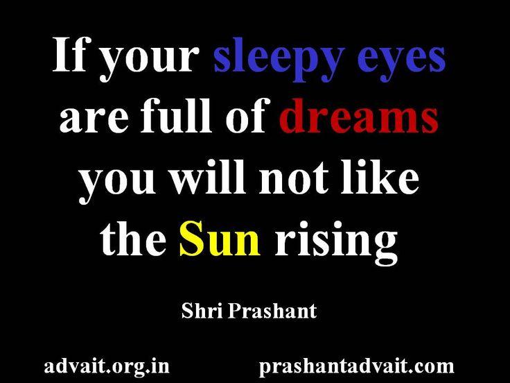 If your sleepy eyes are full of dreams you will not like the sun rising. ~ Shri Prashant #ShriPrashant #Advait #sleep #dream #rise #intelligence #ignorance Read at:- prashantadvait.com Watch at:- www.youtube.com/c/ShriPrashant Website:- www.advait.org.in Facebook:- www.facebook.com/prashant.advait LinkedIn:- www.linkedin.com/in/prashantadvait Twitter:- https://twitter.com/Prashant_Advait
