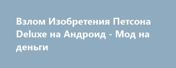 Взлом Изобретения Петсона Deluxe на Андроид - Мод на деньги http://touch-android.ru/1341-vzlom-izobreteniya-petsona-deluxe-na-android-mod-na-dengi.html
