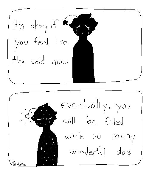It's ok if you feel like the void now... eventually, you will be filled with so many wonderful stars. By Fallska