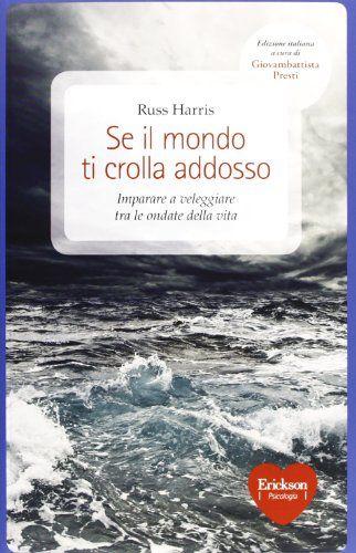 Se il mondo ti crolla addosso. Imparare a veleggiare tra le ondate della vita: Amazon.it: Russ Harris, G. Presti, C. Calovi: Libri