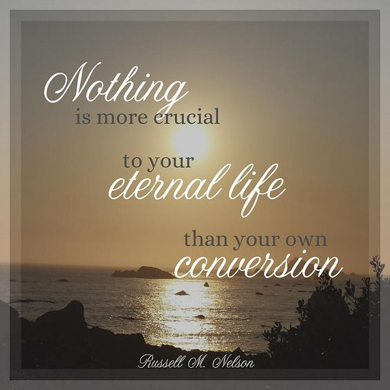 """Remember, """"Nothing is more crucial to your eternal life than your own conversion."""" From #PresNelson's http://pinterest.com/pin/24066179230963800 inspiring #LDSconf http://facebook.com/223271487682878 message http://lds.org/general-conference/2015/10/a-plea-to-my-sisters"""