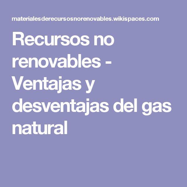 Recursos no renovables - Ventajas y desventajas del gas natural