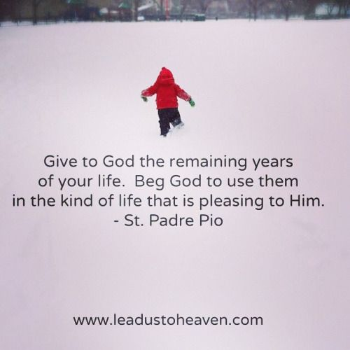 (via annette Atterson) St. Padre Pio - Give to God the remaining years of your life. | Words of Wisdom | Pinterest | Faith, Catholic and God