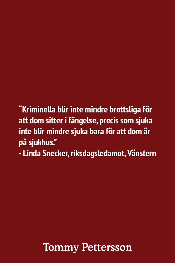 """""""Kriminella blir inte mindre brottsliga för att dom sitter i fängelse, precis som sjuka inte blir mindre sjuka bara för att dom är på sjukhus."""" - Linda Snecker, riksdagsledamot, Vänstern"""