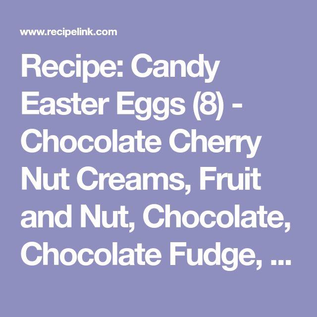 Recipe: Candy Easter Eggs (8) - Chocolate Cherry Nut Creams, Fruit and Nut, Chocolate, Chocolate Fudge, Buttercream, Coconut, Peanut Butter, Marshmallow Creme - Recipelink.com