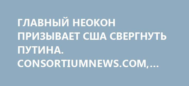 ГЛАВНЫЙ НЕОКОН ПРИЗЫВАЕТ США СВЕРГНУТЬ ПУТИНА. CONSORTIUMNEWS.COM, США http://rusdozor.ru/2016/10/10/glavnyj-neokon-prizyvaet-ssha-svergnut-putina-consortiumnews-com-ssha/  Известный неоконсерватор-казначей, чья организация распределяет ежегодно 100 миллионов долларов из денег американских налогоплательщиков, призвал Америку «собраться с духом» и отстранить президента России Путина от власти.  Председатель американского неоконсервативного Национального фонда поддержки демократии (National…