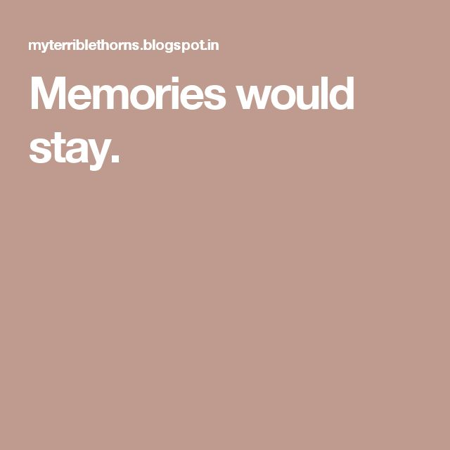Memories would stay.