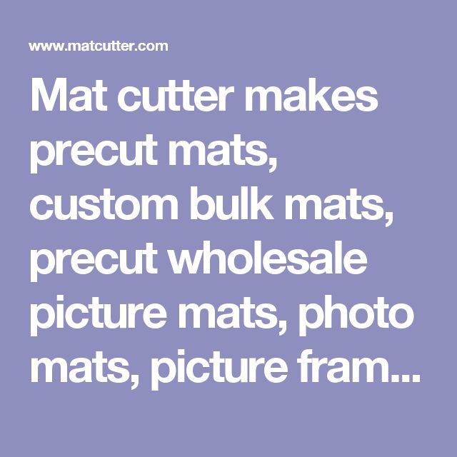 Mat cutter makes precut mats, custom bulk mats, precut wholesale picture mats, photo mats, picture frames, black picture frames and backing from the finest mat board and foam core. Our art mats are perfect complement to any picture frame, photo frame, or poster frame.