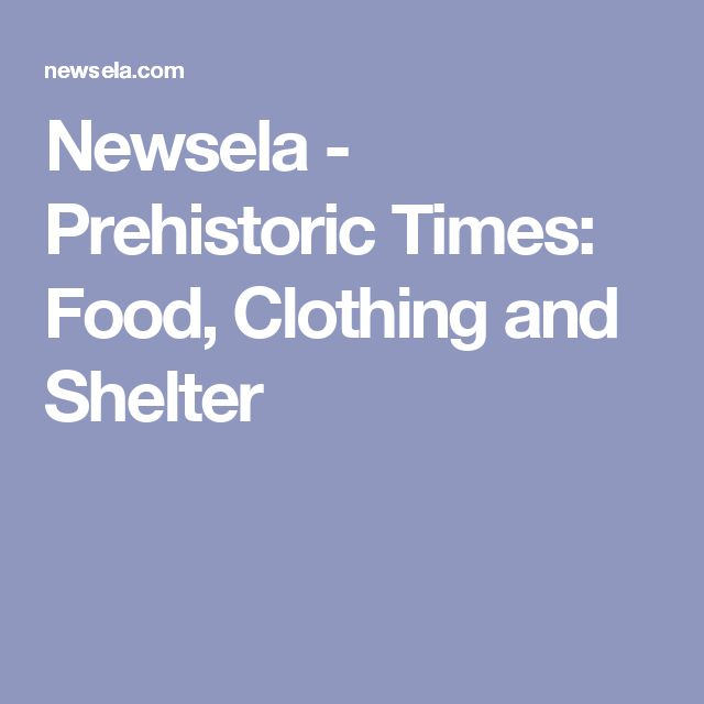 Newsela - Prehistoric Times: Food, Clothing and Shelter