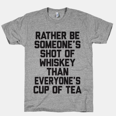 I'd rather be someone's shot of whiskey than everyone's cup of tea. #country #whiskey #tea #cupoftea #shots #love #relationships #southern
