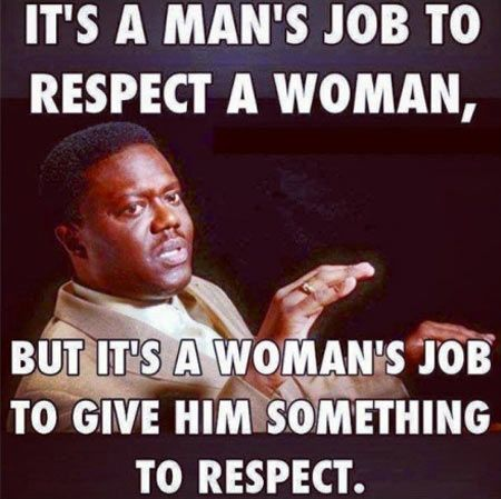 """It's a man's job to respect a woman, but it's a woman's job to give him something to respect."" - Unknown #quotes"