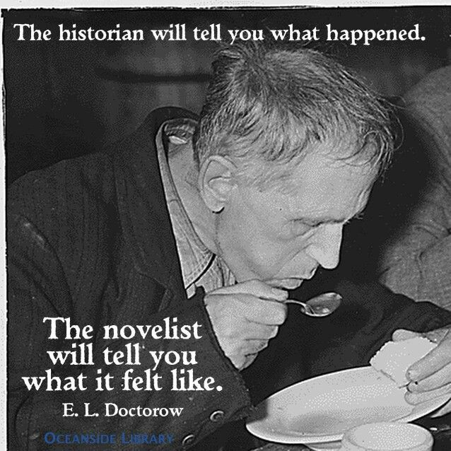 The historian tells you what happened. The novelist will tell you what it felt like. -- E.L. Doctorow
