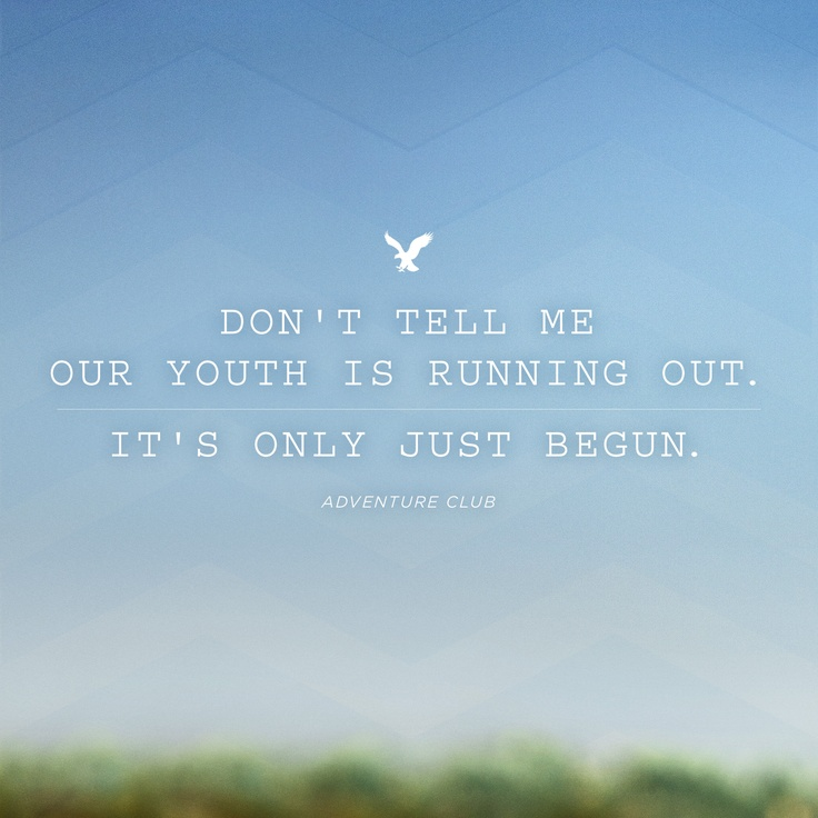 """""""Don't tell me our youth is running out, it's only just begun."""""""