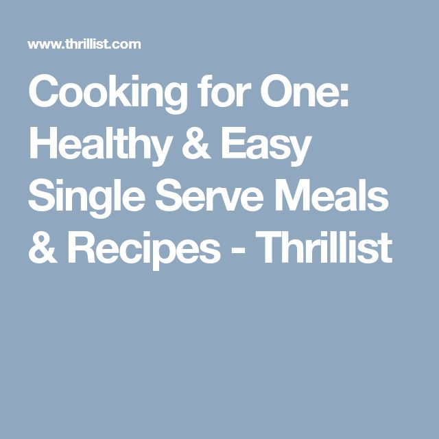 Cooking for One: Healthy & Easy Single Serve Meals & Recipes - Thrillist
