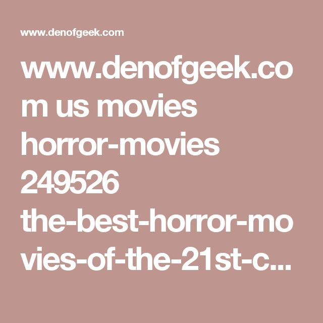 www.denofgeek.com us movies horror-movies 249526 the-best-horror-movies-of-the-21st-century