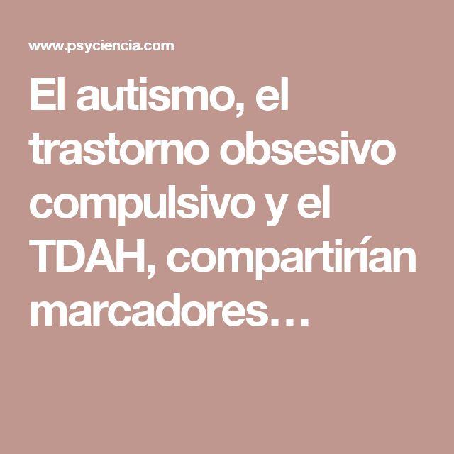 El autismo, el trastorno obsesivo compulsivo y el TDAH, compartirían marcadores…