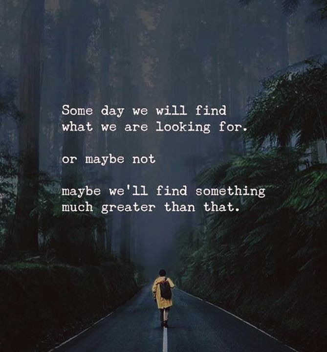 Some day we will find what we are looking for..