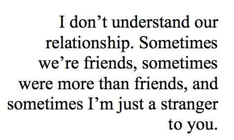 I don't understand our relationship. Sometimes we're friends, sometimes we are more than friends, and sometimes I'm just a stranger to you.