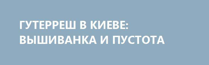 ГУТЕРРЕШ В КИЕВЕ: ВЫШИВАНКА И ПУСТОТА http://rusdozor.ru/2017/07/11/guterresh-v-kieve-vyshivanka-i-pustota/  Одним из гостей Украины в составе международного десанта в Киев после завершения саммита G20 стал и Генеральный секретарь ООН А. Гутерреш. Естественно, сам характер должности Генсека ООН предполагает благожелательность и стремление к миру. Но, слушая португальца, невольно возник вопрос, а ...