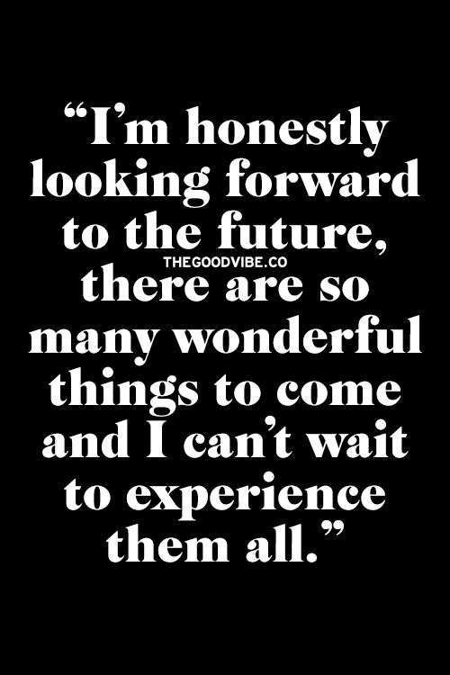 I'm honestly looking forward to the future, there are so many wonderful things to come and I can't wait to experience them all.