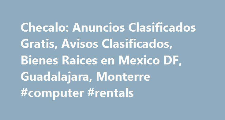 Checalo: Anuncios Clasificados Gratis, Avisos Clasificados, Bienes Raices en Mexico DF, Guadalajara, Monterre #computer #rentals http://rentals.remmont.com/checalo-anuncios-clasificados-gratis-avisos-clasificados-bienes-raices-en-mexico-df-guadalajara-monterre-computer-rentals/  #casas en renta monterrey # Anuncios Clasificados Gratis, Avisos Clasificados, Bienes Raices en Mexico DF, Guadalajara, Monterre Checalo.com.mx Website Analysis (Review) Checalo.com.mx has 4,637 daily visitors and…