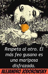 ... Respeta al otro el más feo gusano es una mariposa disfrazada. Alejandro Jodorowsky.