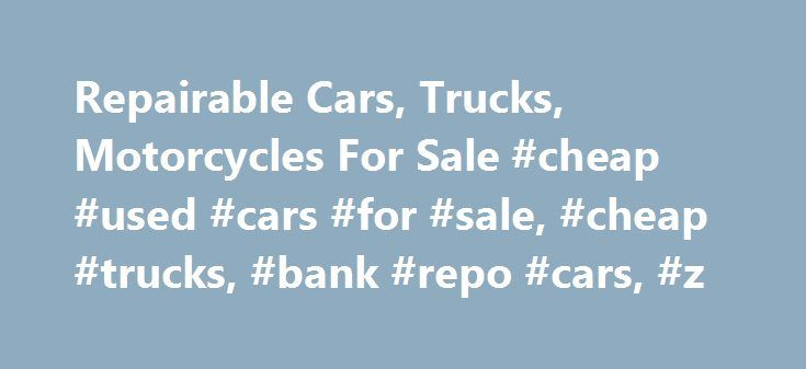 Repairable Cars, Trucks, Motorcycles For Sale #cheap #used #cars #for #sale, #cheap #trucks, #bank #repo #cars, #z http://spain.nef2.com/repairable-cars-trucks-motorcycles-for-sale-cheap-used-cars-for-sale-cheap-trucks-bank-repo-cars-z/  # REGISTER NOW – it's quick and simple to immediately access more than 15,000 insurance salvage vehicles each week that are being sold from insurance facilities nationwide. WHY BUY INSURANCE CLAIM VEHICLES? It's the MONEY. Insurance claims vehicles are sold…