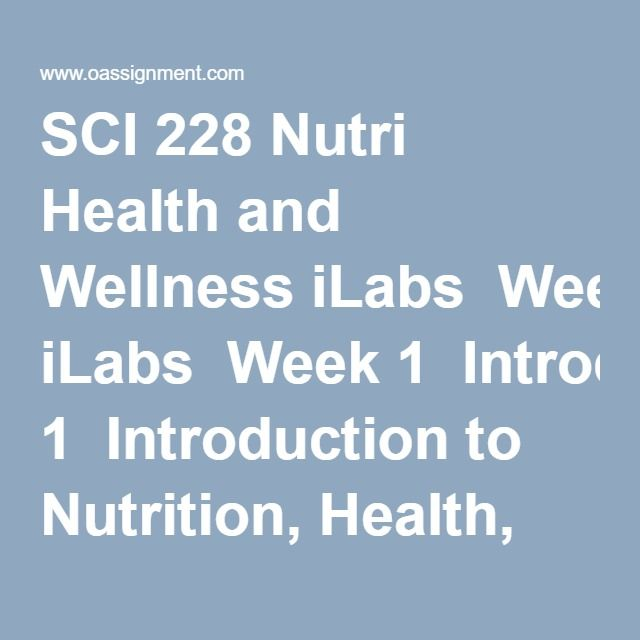 SCI 228 Nutri Health and Wellness iLabs  Week 1  Introduction to Nutrition, Health, and Wellness, the Digestive System, and Food Safety iLab  Discussion Question  Quiz  Week 2  Introduction to Carbohydrates and Physical Activity iLab  Discussion Question  Quiz  Week 3  Introduction to Lipids and Protein iLab  Quiz  Week 4  Midterm Exam  Week 5  Introduction to Bone Health and Vitamins Minerals iLab  Quiz  Week 6  Introduction to a Healthy Body Weight and Disordered Weight Behaviors  iLab…