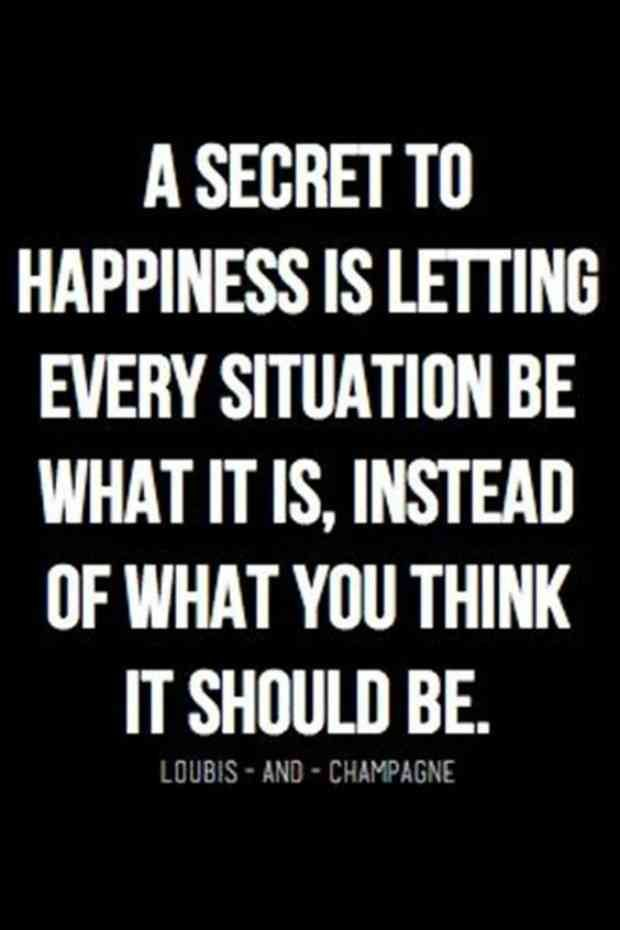 """A secret to happiness is letting every situation be what it is, instead of what you think it should be."""