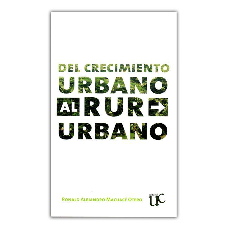 Del crecimiento urbano al Rururbano  – Ronald Alejandro Macuacé Otero – Universidad del Cauca www.librosyeditores.com Editores y distribuidores.