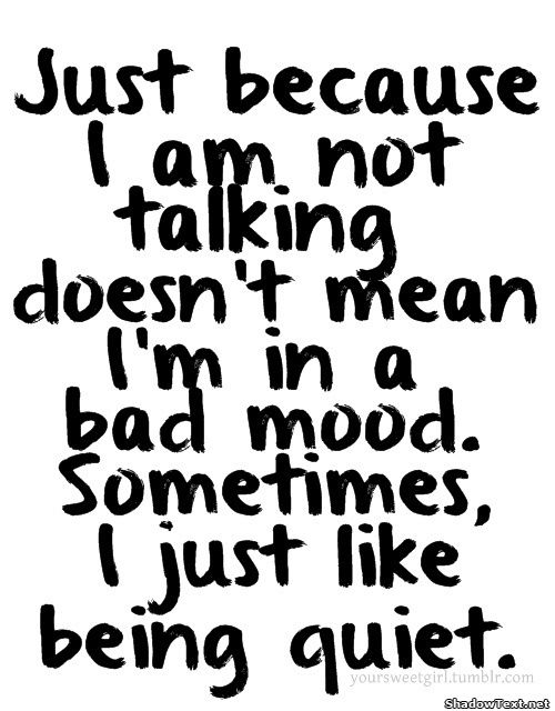 Just because I am not talking doesn't mean I'm in a bad mood. Sometimes I just like being quiet