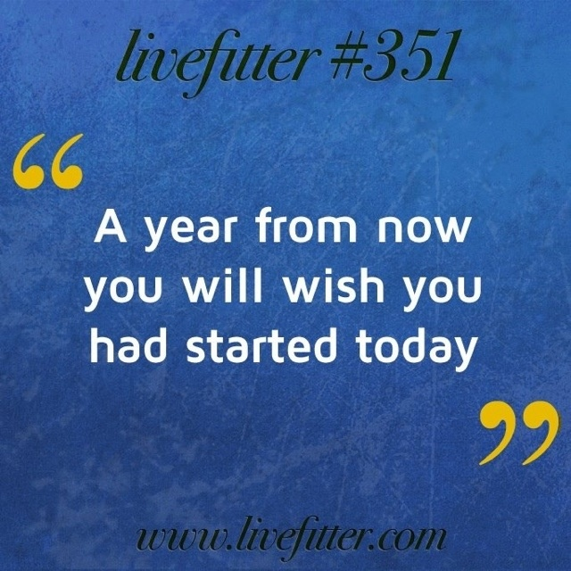 """""""A year from now you will wish you had started today."""""""