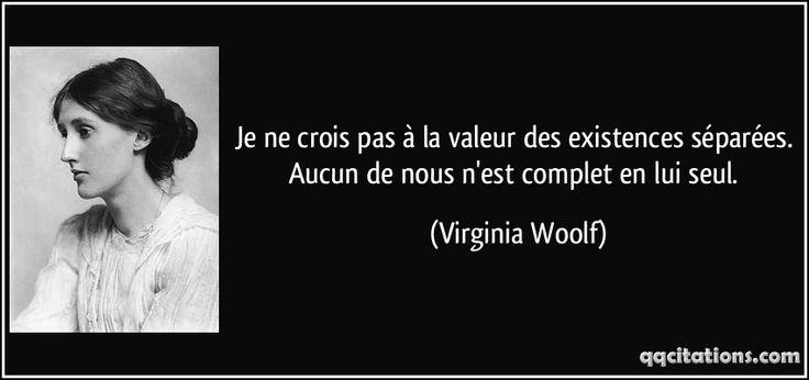 Je ne crois pas à la valeur des existences séparées. Aucun de nous n'est complet en lui seul. - Virginia Woolf