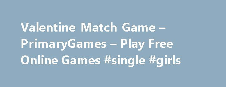 Valentine Match Game – PrimaryGames – Play Free Online Games #single #girls http://dating.remmont.com/valentine-match-game-primarygames-play-free-online-games-single-girls/  #matching # Games at PrimaryGames PrimaryGames is the fun place to learn and play! Play cool games. math games, reading games, girl games, puzzles, sports games, print coloring pages, read online storybooks, and hang out with friends while playing one … Continue reading →