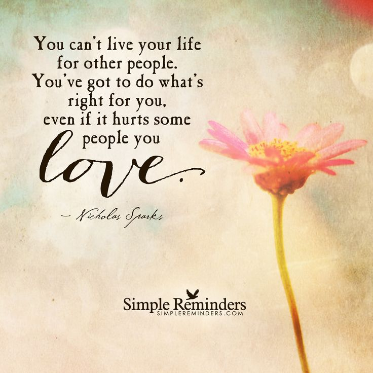 You can't live your life for other people. You've got to do what's right for you, even if it hurts some people you love. — Nicholas Sparks