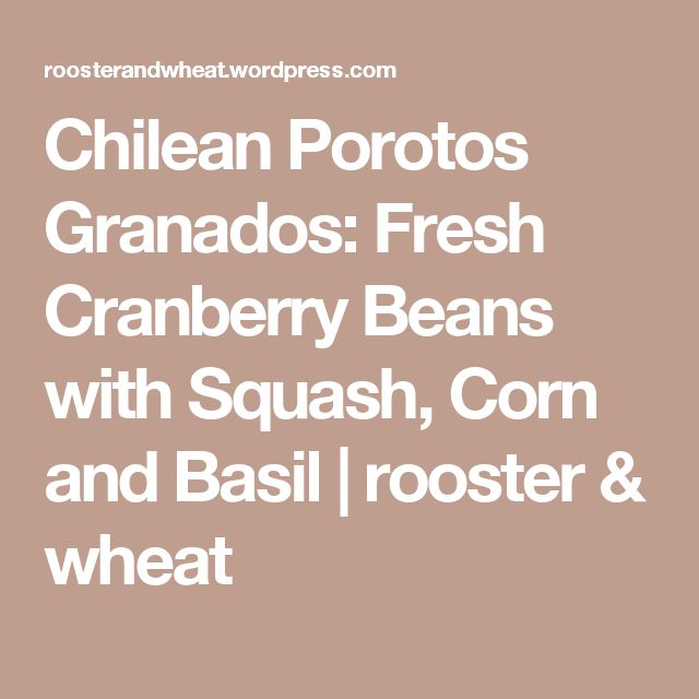 Chilean Porotos Granados: Fresh Cranberry Beans with Squash, Corn and Basil | rooster & wheat