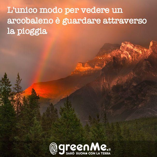 L'unico modo per vedere un'arcobaleno è guardare attraverso la pioggia. http://www.greenme.it/
