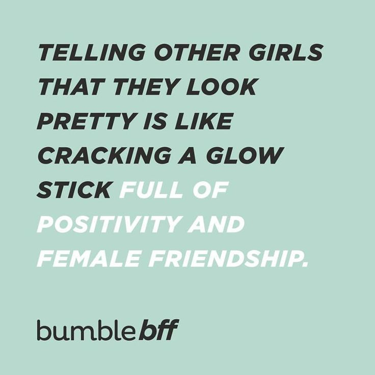 Telling other girls that they look pretty is like cracking a glow stick full of positivity and female friendship.