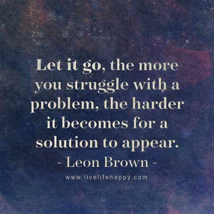Let it go, the more you struggle with a problem, the harder it becomes for a solution to appear. - Leon Brown, LiveLifeHappy.com