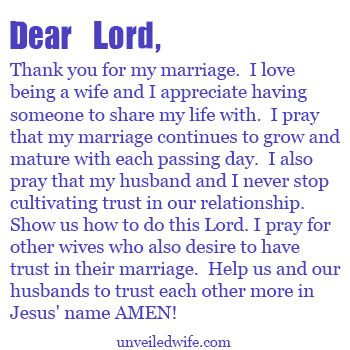 Prayer Of The Day – Cultivating Trust With My Husband --- Dear Lord, Thank you for my marriage. I love being a wife and I appreciate having someone to share my life with. I pray that my marriage continues to grow and mature with each passing day. I also pray that my husband and I never stop cultivating tru… Read More Here http://unveiledwife.com/prayer-of-the-day-cultivating-trust-with-my-husband/