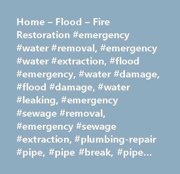 Home – Flood – Fire Restoration #emergency #water #removal, #emergency #water #extraction, #flood #emergency, #water #damage, #flood #damage, #water #leaking, #emergency #sewage #removal, #emergency #sewage #extraction, #plumbing-repair #pipe, #pipe #break, #pipe #leak, #broken #water #line, #broken #pipe, #leak #repair, #leaking #faucet, #leaking #hot #water #heater, #leaking #disposal, #leaking #electric #hot #water #heater, #leaking #gas #hot #water #heater, #toilet #overflow, #toilet…