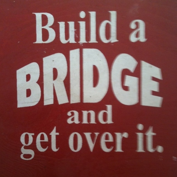 Build a bridge and get over it. One of my favourite sayings I learned from my Kiwi friends!