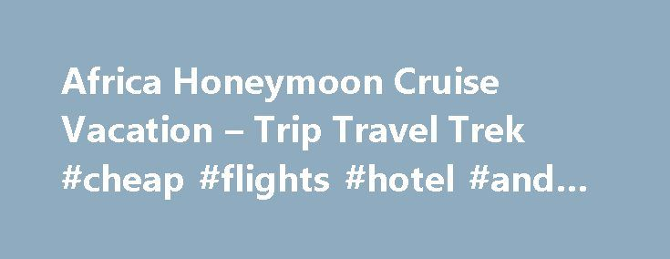 Africa Honeymoon Cruise Vacation – Trip Travel Trek #cheap #flights #hotel #and #car http://remmont.com/africa-honeymoon-cruise-vacation-trip-travel-trek-cheap-flights-hotel-and-car/  #africa travel # Africa Honeymoon Cruise Vacation Africa Honeymoon Cruise Vacation When you are thinking of your honeymoon, the first experience that comes to mind may not necessarily be an African cruise. But why not? Cruising can provide you with the best value to explore exotic locations, and Africa is a…