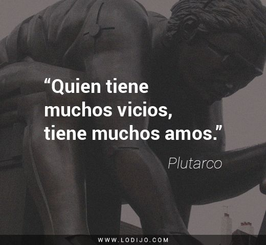 Frases de Plutarco   Quien tiene muchos vicios, tiene muchos amos.